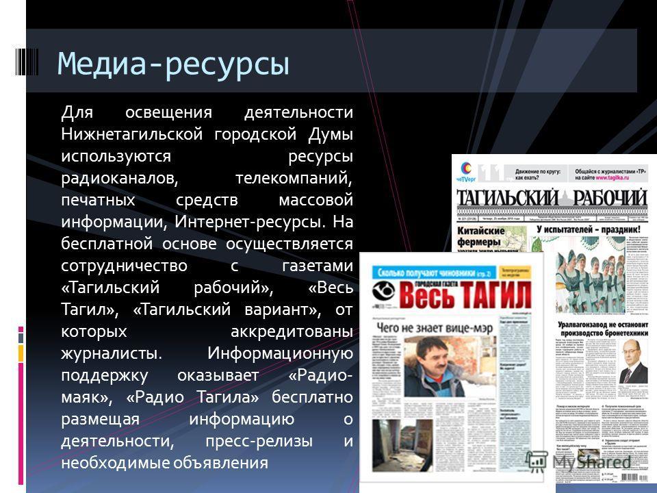 Для освещения деятельности Нижнетагильской городской Думы используются ресурсы радиоканалов, телекомпаний, печатных средств массовой информации, Интернет-ресурсы. На бесплатной основе осуществляется сотрудничество с газетами «Тагильский рабочий», «Ве