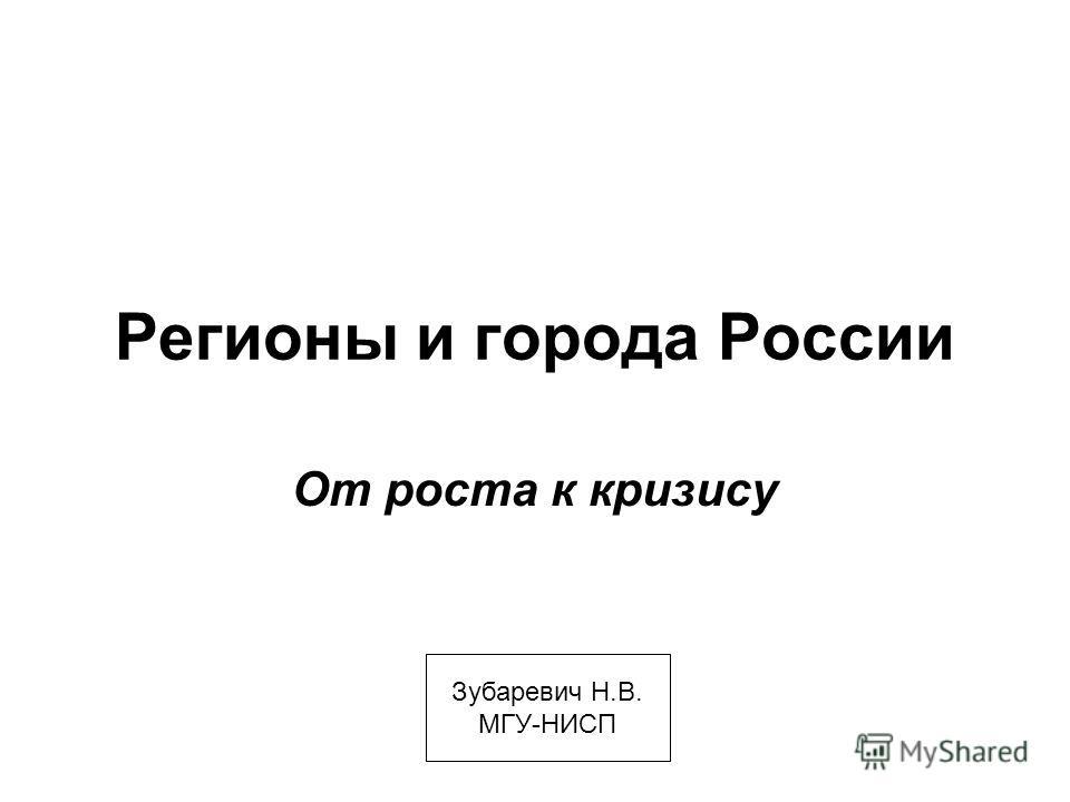 Регионы и города России От роста к кризису Зубаревич Н.В. МГУ-НИСП