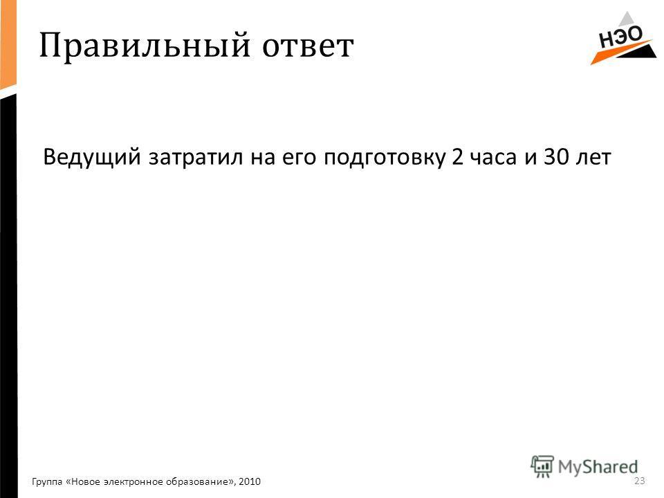 Правильный ответ 23 Группа «Новое электронное образование», 2010 Ведущий затратил на его подготовку 2 часа и 30 лет
