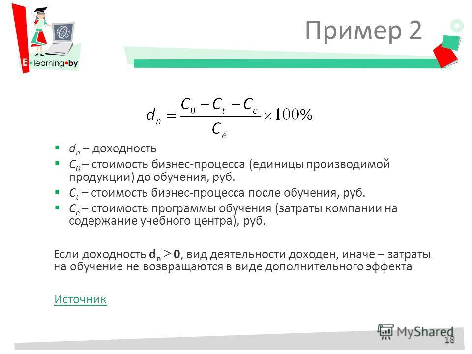 Пример 2 18 d n – доходность С 0 – стоимость бизнес-процесса (единицы производимой продукции) до обучения, руб. С t – стоимость бизнес-процесса после обучения, руб. C e – стоимость программы обучения (затраты компании на содержание учебного центра),