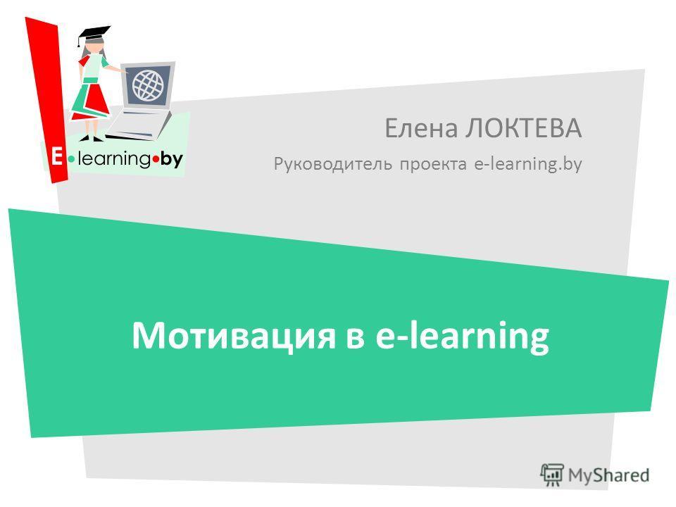Елена ЛОКТЕВА Руководитель проекта e-learning.by Мотивация в e-learning