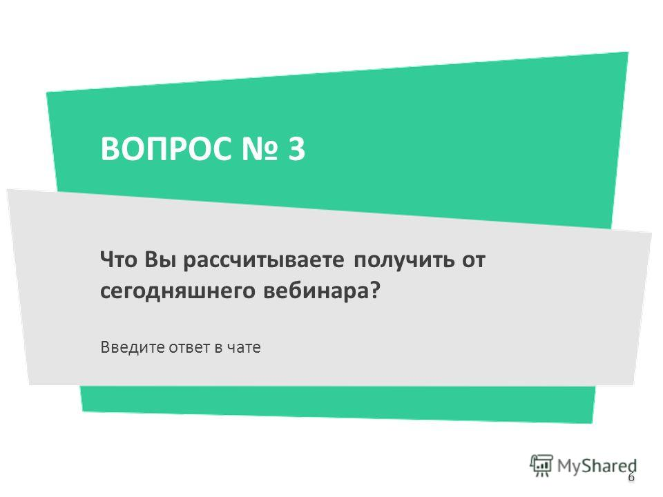 ВОПРОС 3 Что Вы рассчитываете получить от сегодняшнего вебинара? Введите ответ в чате 6 6