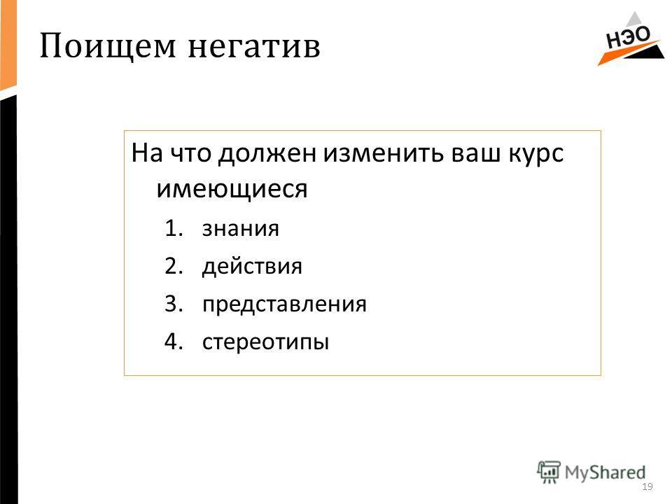 Поищем негатив 19 На что должен изменить ваш курс имеющиеся 1.знания 2.действия 3.представления 4.стереотипы