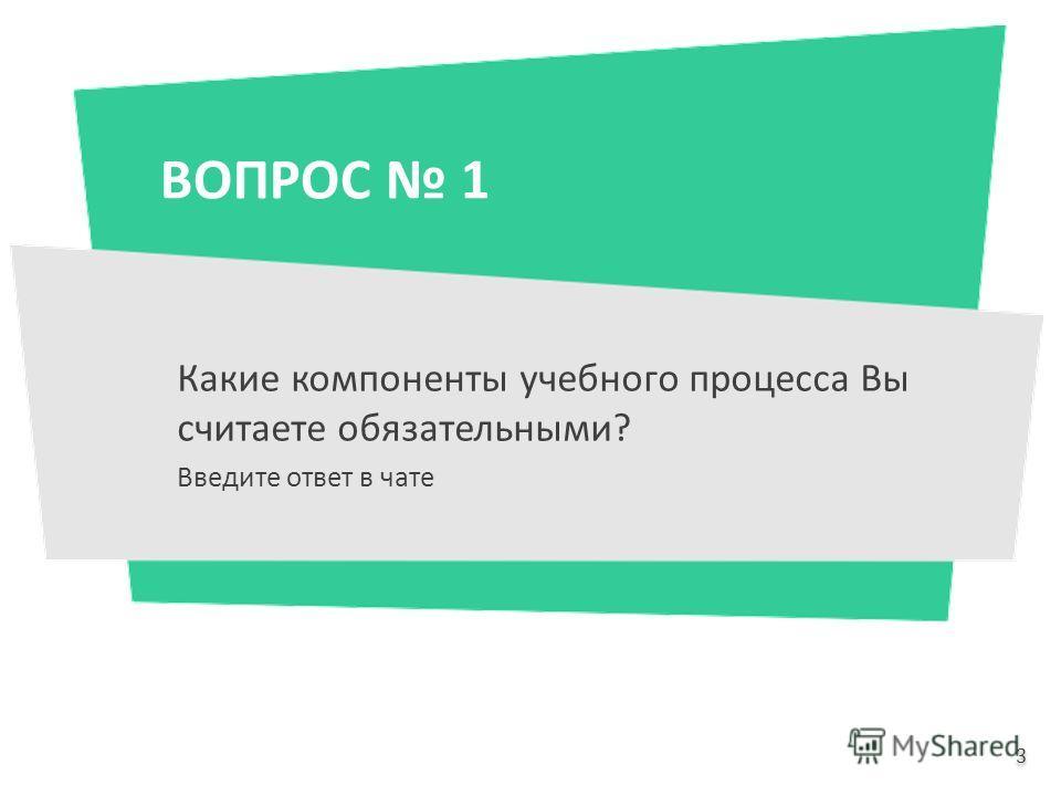 ВОПРОС 1 Какие компоненты учебного процесса Вы считаете обязательными? Введите ответ в чате 3 3