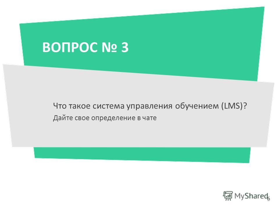 ВОПРОС 3 Что такое система управления обучением (LMS)? Дайте свое определение в чате 6 6