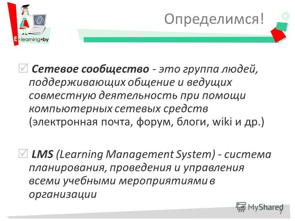 Определимся! Сетевое сообщество - это группа людей, поддерживающих общение и ведущих совместную деятельность при помощи компьютерных сетевых средств (электронная почта, форум, блоги, wiki и др.) LMS (Learning Management System) - система планирования