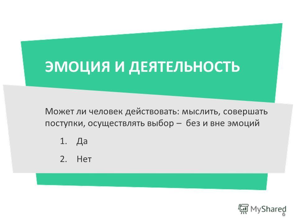 Может ли человек действовать: мыслить, совершать поступки, осуществлять выбор – без и вне эмоций 1.Да 2.Нет 6 6 ЭМОЦИЯ И ДЕЯТЕЛЬНОСТЬ