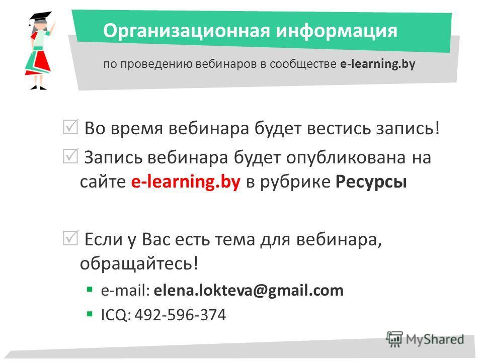 Организационная информация по проведению вебинаров в сообществе e-learning.by Во время вебинара будет вестись запись! Запись вебинара будет опубликована на сайте e-learning.by в рубрике Ресурсы Если у Вас есть тема для вебинара, обращайтесь! e-mail: