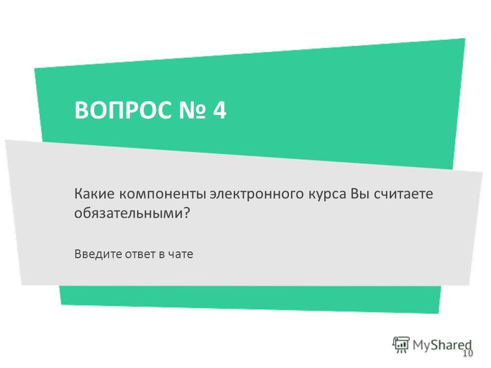 ВОПРОС 4 Какие компоненты электронного курса Вы считаете обязательными? Введите ответ в чате 10