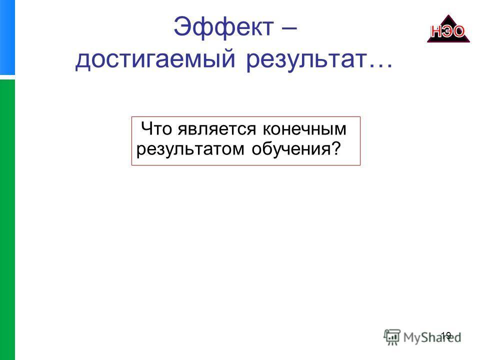 Эффект – достигаемый результат… Что является конечным результатом обучения? 19