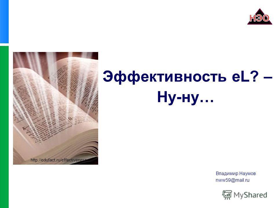 Эффективность eL? – Ну-ну… http://edufact.ru/effectiveness Владимир Наумов nww59@mail.ru