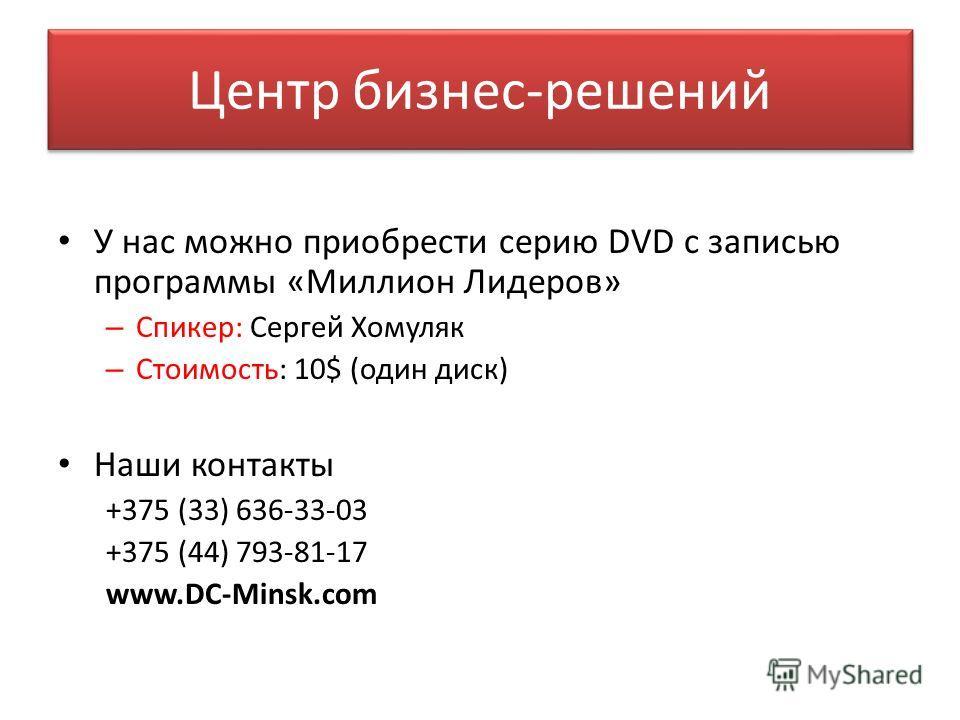 Центр бизнес-решений У нас можно приобрести серию DVD с записью программы «Миллион Лидеров» – Спикер: Сергей Хомуляк – Стоимость: 10$ (один диск) Наши контакты +375 (33) 636-33-03 +375 (44) 793-81-17 www.DC-Minsk.com