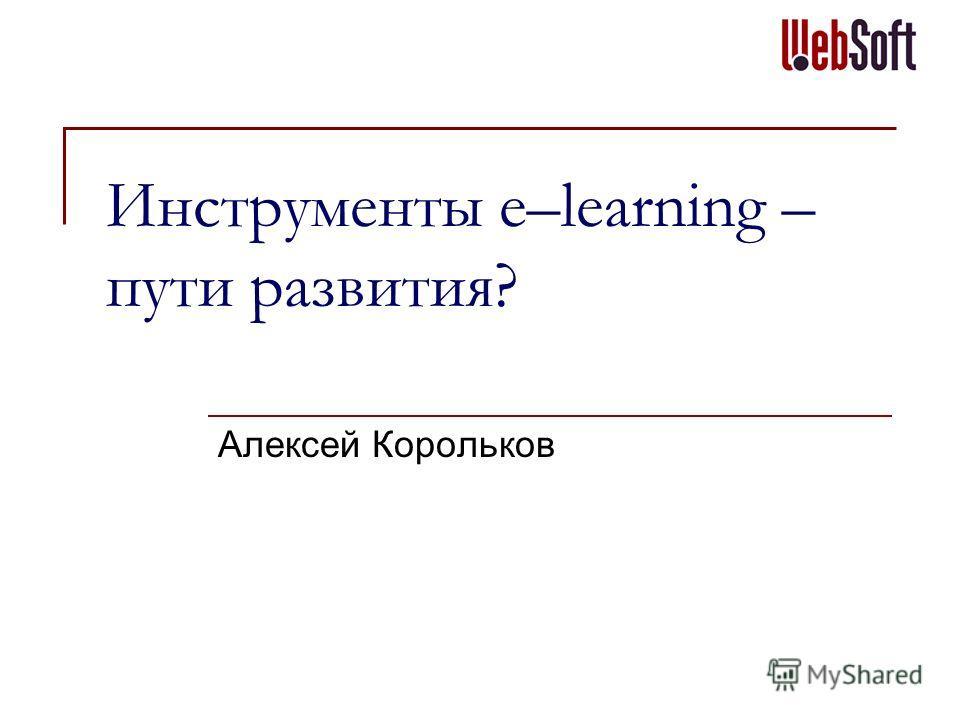 Инструменты e–learning – пути развития? Алексей Корольков