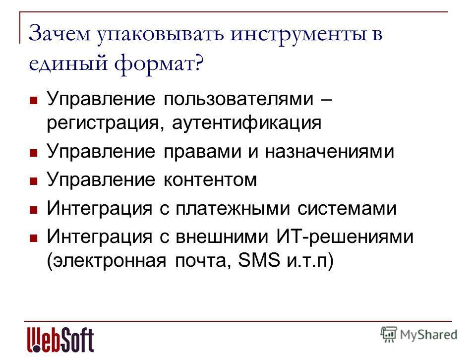 Зачем упаковывать инструменты в единый формат? Управление пользователями – регистрация, аутентификация Управление правами и назначениями Управление контентом Интеграция с платежными системами Интеграция с внешними ИТ-решениями (электронная почта, SMS