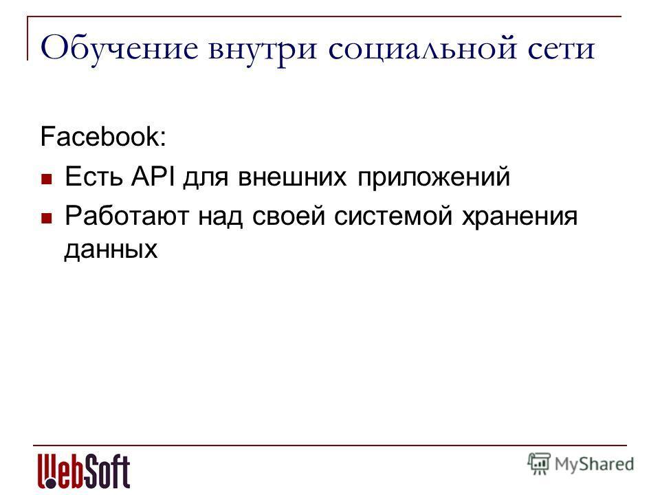 Обучение внутри социальной сети Facebook: Есть API для внешних приложений Работают над своей системой хранения данных