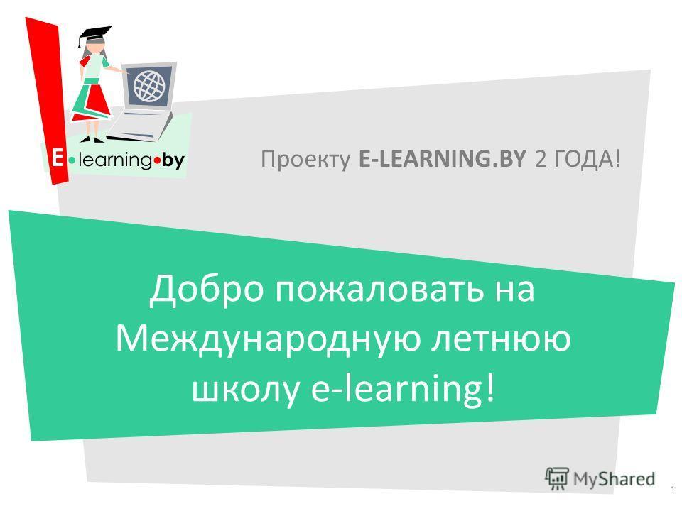 Проекту E-LEARNING.BY 2 ГОДА! Добро пожаловать на Международную летнюю школу e-learning! 1