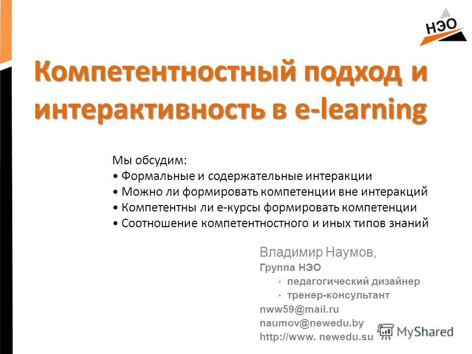 Компетентностный подход и интерактивность в e-learning Мы обсудим: Формальные и содержательные интеракции Можно ли формировать компетенции вне интеракций Компетентны ли е-курсы формировать компетенции Соотношение компетентностного и иных типов знаний