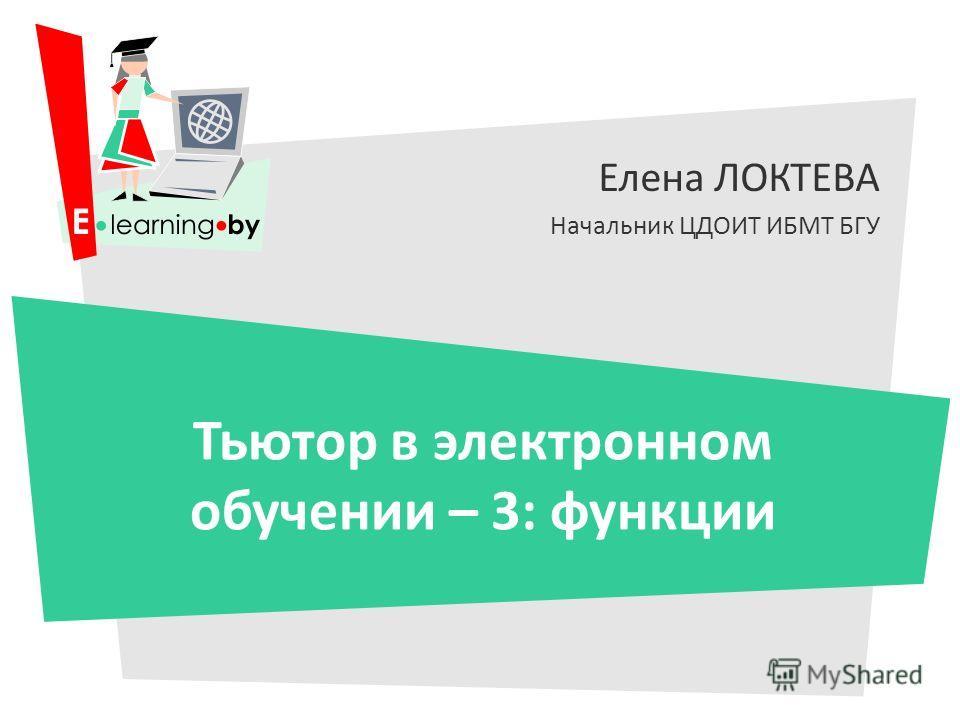 Елена ЛОКТЕВА Начальник ЦДОИТ ИБМТ БГУ Тьютор в электронном обучении – 3: функции