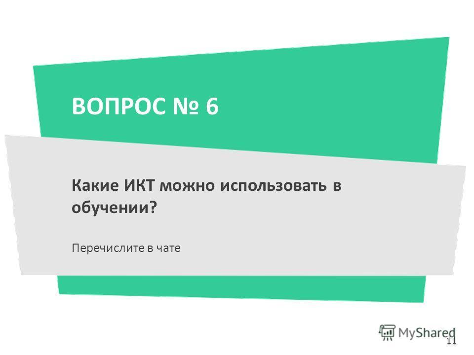 ВОПРОС 6 Какие ИКТ можно использовать в обучении? Перечислите в чате 11