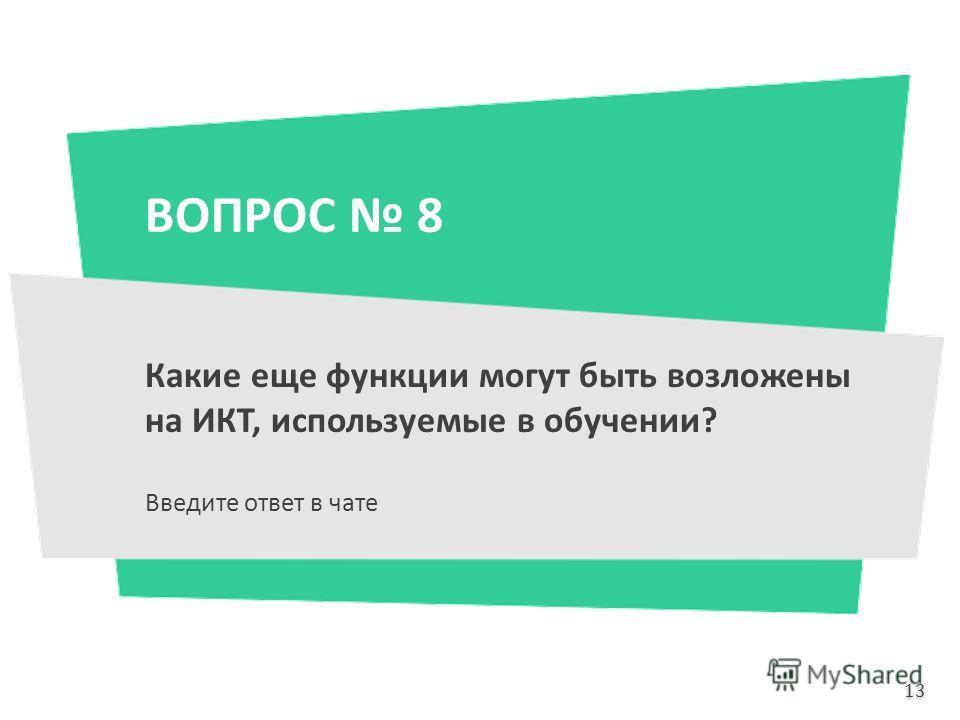 ВОПРОС 8 Какие еще функции могут быть возложены на ИКТ, используемые в обучении? Введите ответ в чате 13