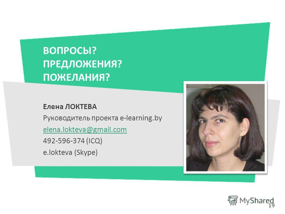 ВОПРОСЫ? ПРЕДЛОЖЕНИЯ? ПОЖЕЛАНИЯ? Елена ЛОКТЕВА Руководитель проекта e-learning.by elena.lokteva@gmail.com 492-596-374 (ICQ) e.lokteva (Skype) 19
