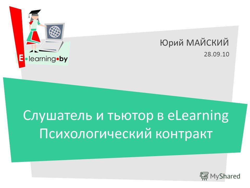 Юрий МАЙСКИЙ 28.09.10 Слушатель и тьютор в eLearning Психологический контракт