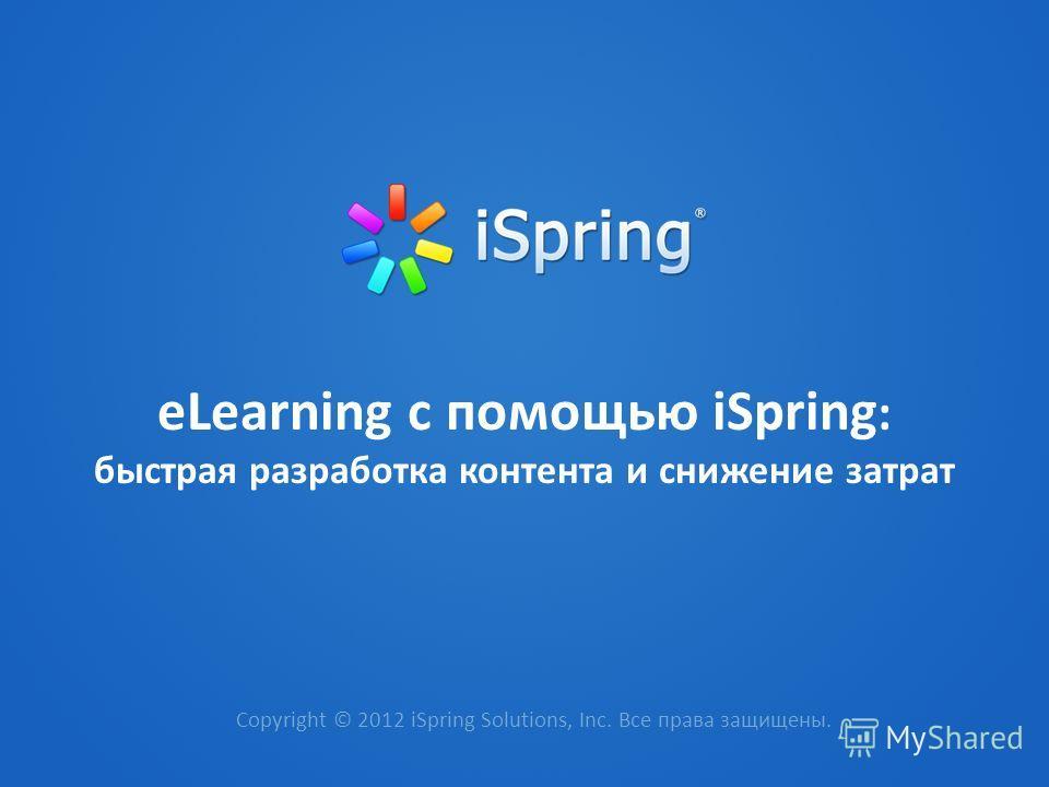 еLearning с помощью iSpring : быстрая разработка контента и снижение затрат Copyright © 2012 iSpring Solutions, Inc. Все права защищены.