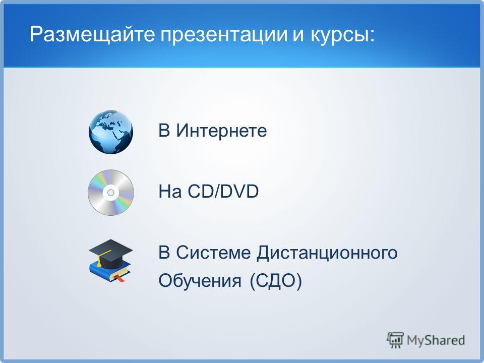 В Интернете На CD/DVD В Системе Дистанционного Обучения (СДО) Размещайте презентации и курсы: