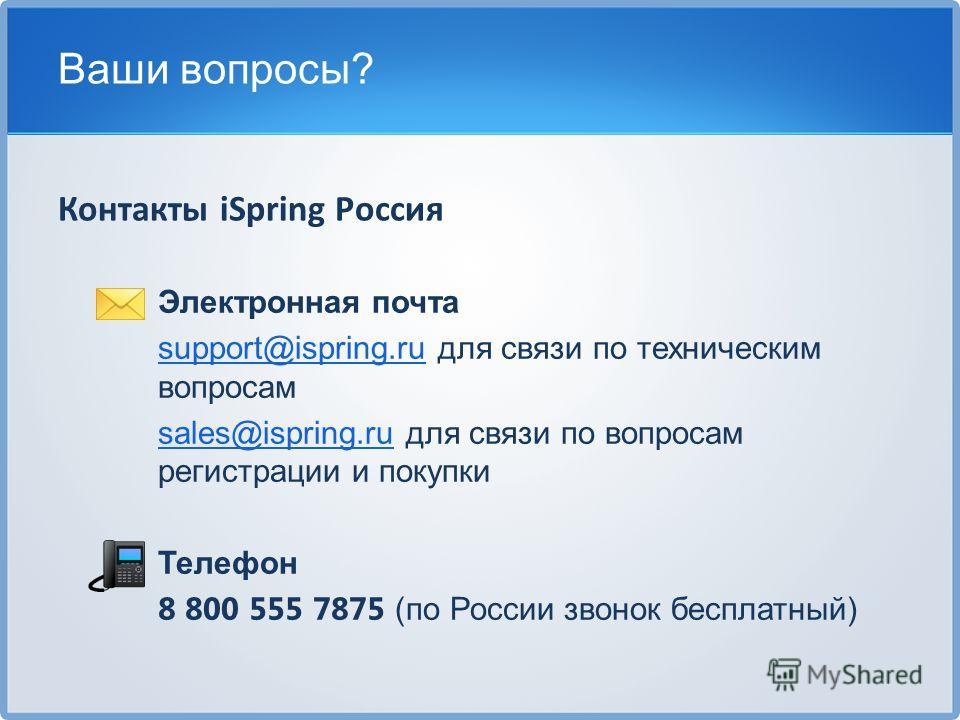 Электронная почта support@ispring.rusupport@ispring.ru для связи по техническим вопросам sales@ispring.rusales@ispring.ru для связи по вопросам регистрации и покупки Телефон 8 800 555 7875 (по России звонок бесплатный) Ваши вопросы? Контакты iSpring