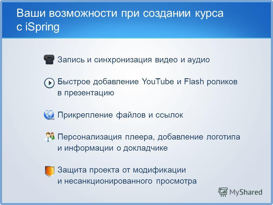 Ваши возможности при создании курса с iSpring Запись и синхронизация видео и аудио Быстрое добавление YouTube и Flash роликов в презентацию Прикрепление файлов и ссылок Персонализация плеера, добавление логотипа и информации о докладчике Защита проек
