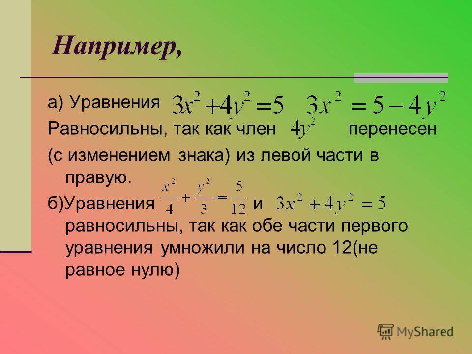 Например, а) Уравнения Равносильны, так как член перенесен (с изменением знака) из левой части в правую. б)Уравнения и равносильны, так как обе части первого уравнения умножили на число 12(не равное нулю)