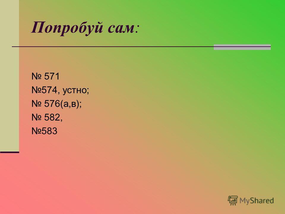 Попробуй сам: 571 574, устно; 576(а,в); 582, 583