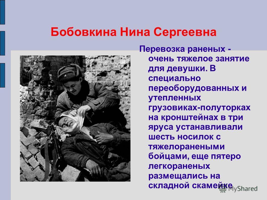 Бобовкина Нина Сергеевна Перевозка раненых - очень тяжелое занятие для девушки. В специально переоборудованных и утепленных грузовиках-полуторках на кронштейнах в три яруса устанавливали шесть носилок с тяжелоранеными бойцами, еще пятеро легкораненых