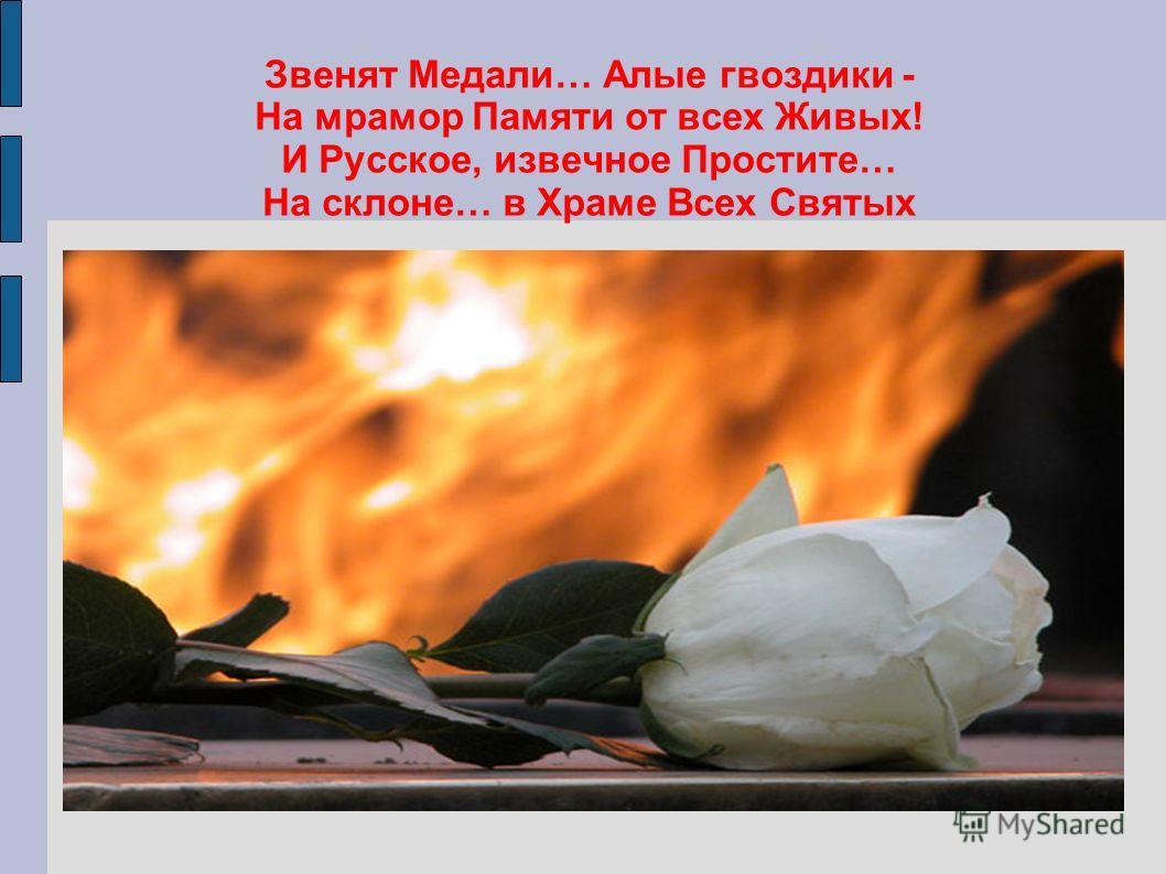 Звенят Медали… Алые гвоздики - На мрамор Памяти от всех Живых! И Русское, извечное Простите… На склоне… в Храме Всех Святых