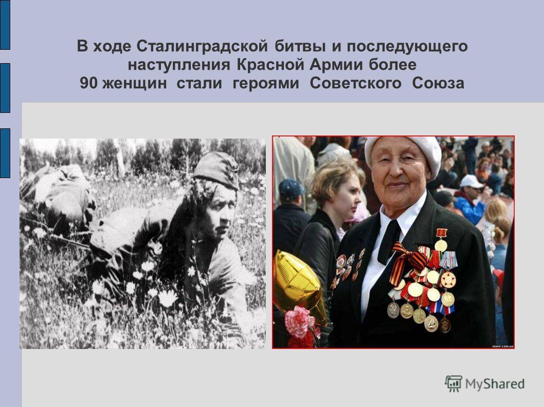 В ходе Сталинградской битвы и последующего наступления Красной Армии более 90 женщин стали героями Советского Союза