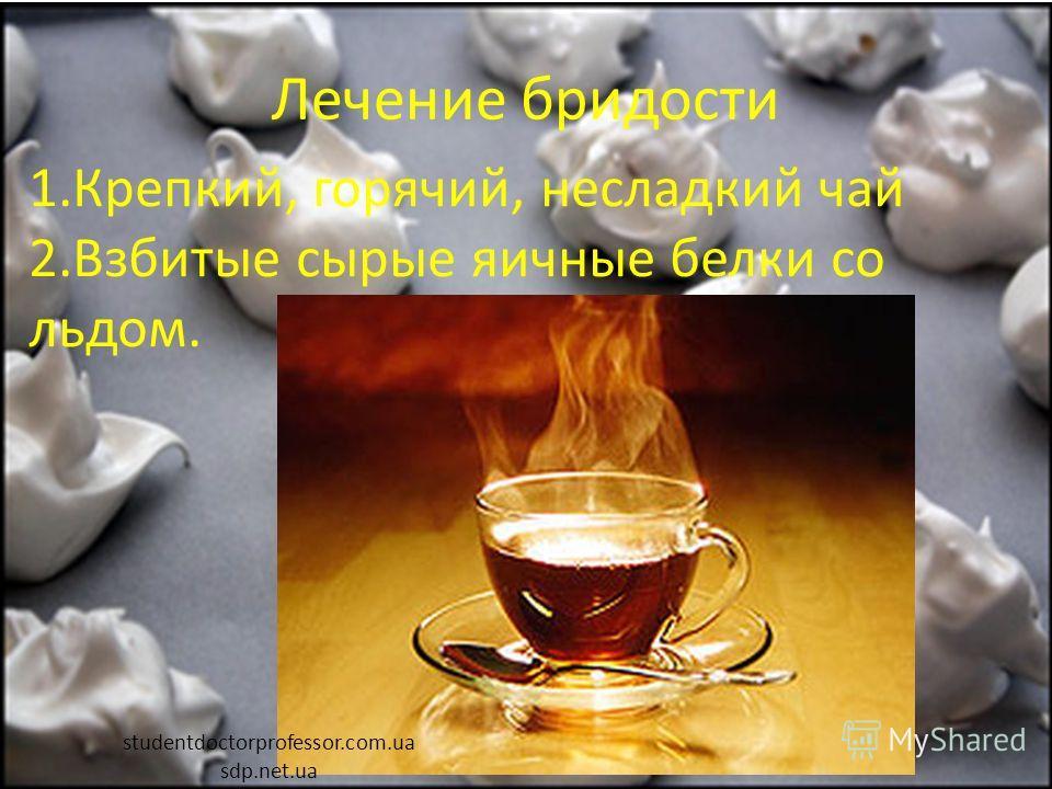 Лечение бридости 1.Крепкий, горячий, несладкий чай 2.Взбитые сырые яичные белки со льдом. studentdoctorprofessor.com.ua sdp.net.ua