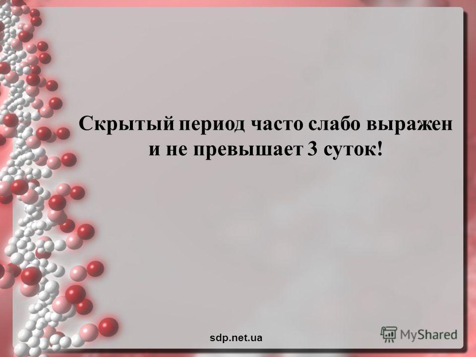 Скрытый период часто слабо выражен и не превышает 3 суток! sdp.net.ua