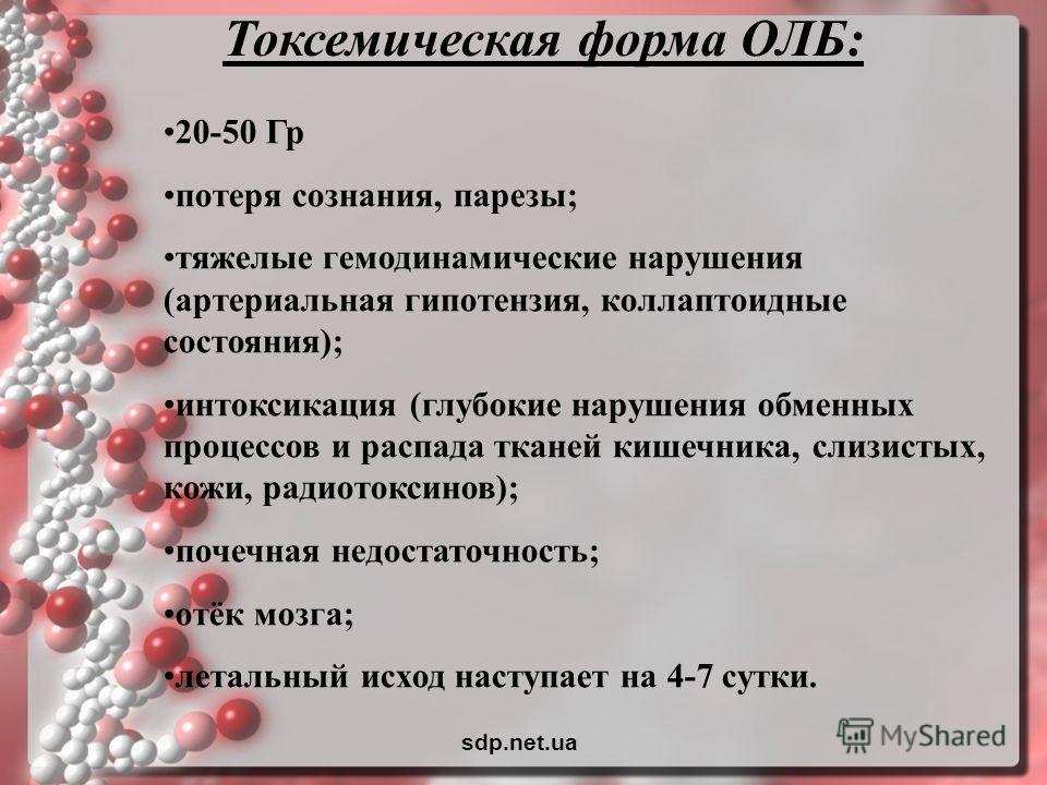 Токсемическая форма ОЛБ: 20-50 Гр потеря сознания, парезы; тяжелые гемодинамические нарушения (артериальная гипотензия, коллаптоидные состояния); интоксикация (глубокие нарушения обменных процессов и распада тканей кишечника, слизистых, кожи, радиото
