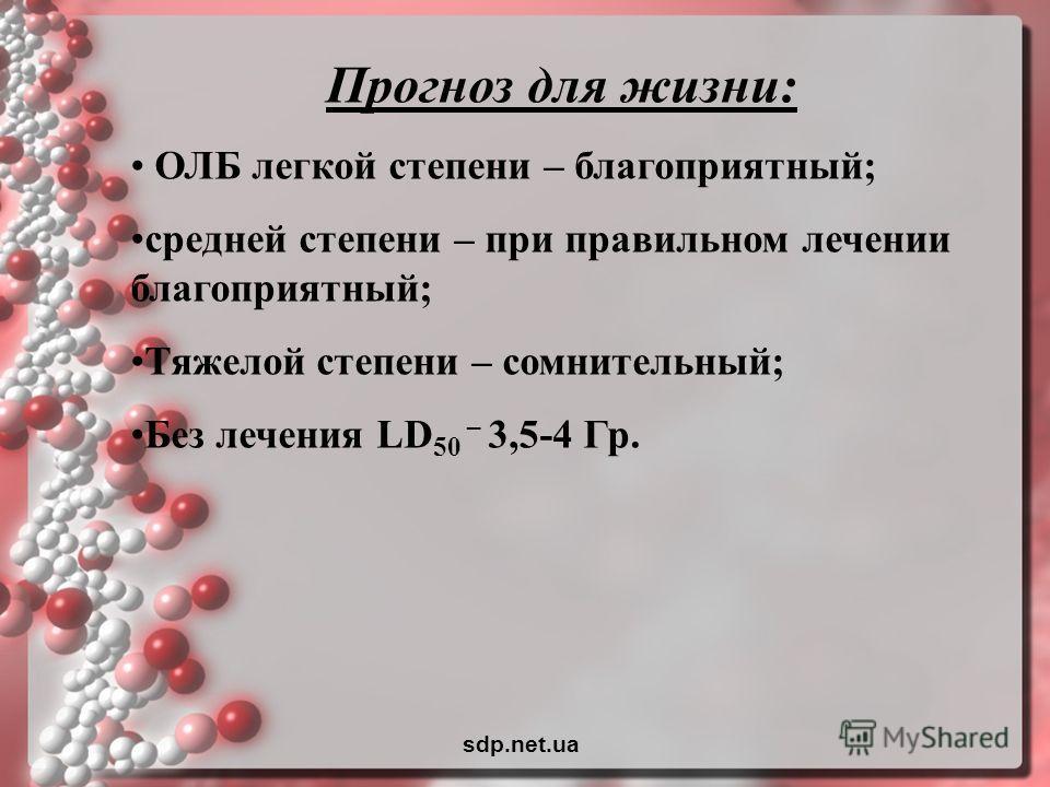 Прогноз для жизни: ОЛБ легкой степени – благоприятный; средней степени – при правильном лечении благоприятный; Тяжелой степени – сомнительный; Без лечения LD 50 – 3,5-4 Гр. sdp.net.ua