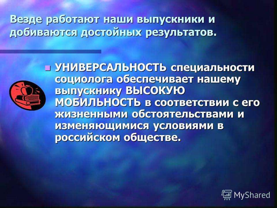 Везде работают наши выпускники и добиваются достойных результатов. УНИВЕРСАЛЬНОСТЬ специальности социолога обеспечивает нашему выпускнику ВЫСОКУЮ МОБИЛЬНОСТЬ в соответствии с его жизненными обстоятельствами и изменяющимися условиями в российском обще