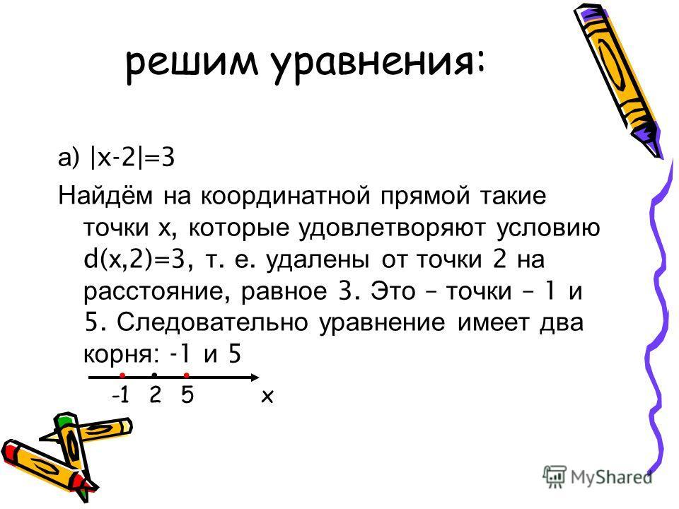 решим уравнения: а ) |x-2|=3 Найдём на координатной прямой такие точки х, которые удовлетворяют условию d( х,2)=3, т. е. удалены от точки 2 на расстояние, равное 3. Это – точки – 1 и 5. Следовательно уравнение имеет два корня : -1 и 5... 52х