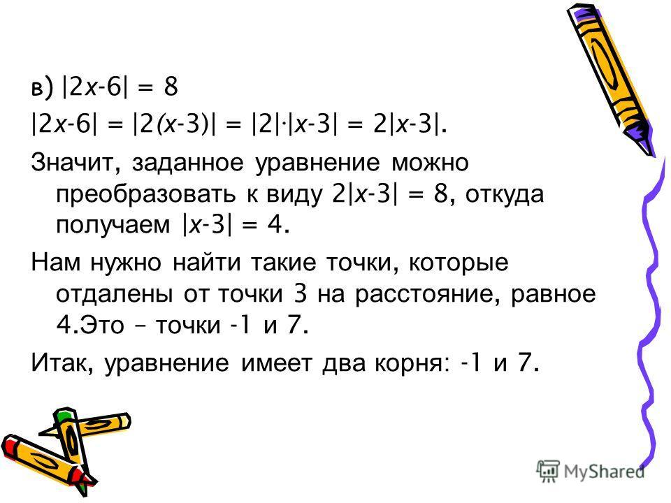 в) |2 х -6| = 8 |2 х -6| = |2( х -3)| = |2| | х -3| = 2| х -3|. Значит, заданное уравнение можно преобразовать к виду 2| х -3| = 8, откуда получаем | х -3| = 4. Нам нужно найти такие точки, которые отдалены от точки 3 на расстояние, равное 4. Это – т