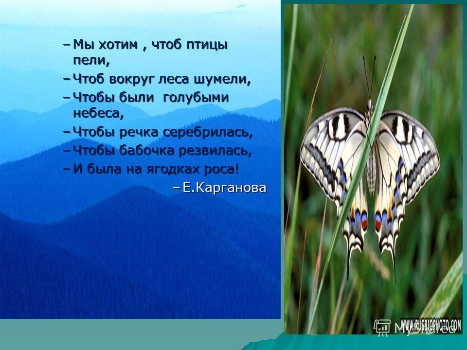 –Мы хотим, чтоб птицы пели, –Чтоб вокруг леса шумели, –Чтобы были голубыми небеса, –Чтобы речка серебрилась, –Чтобы бабочка резвилась, –И была на ягодках роса! –Е.Карганова