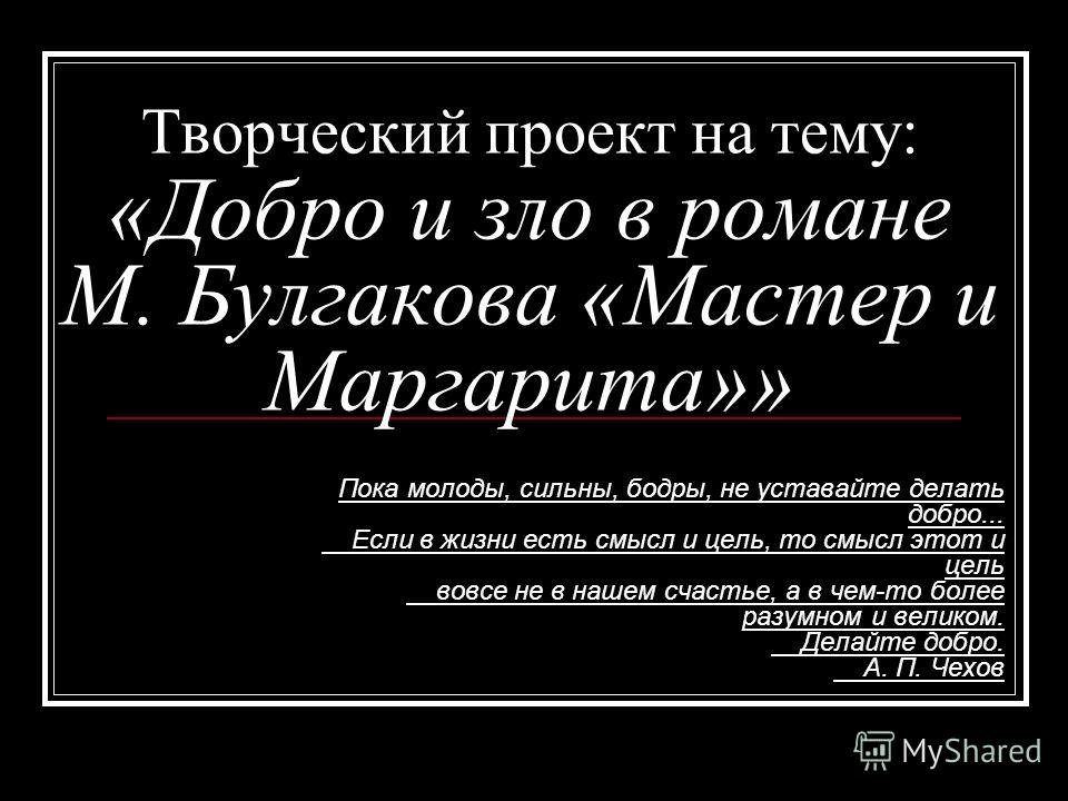 Творческий проект на тему: «Добро и зло в романе М. Булгакова «Мастер и Маргарита»» Пока молоды, сильны, бодры, не уставайте делать добро... Если в жизни есть смысл и цель, то смысл этот и цель вовсе не в нашем счастье, а в чем-то более разумном и ве