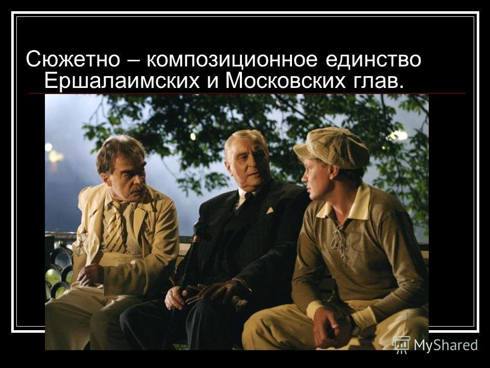 Сюжетно – композиционное единство Ершалаимских и Московских глав.