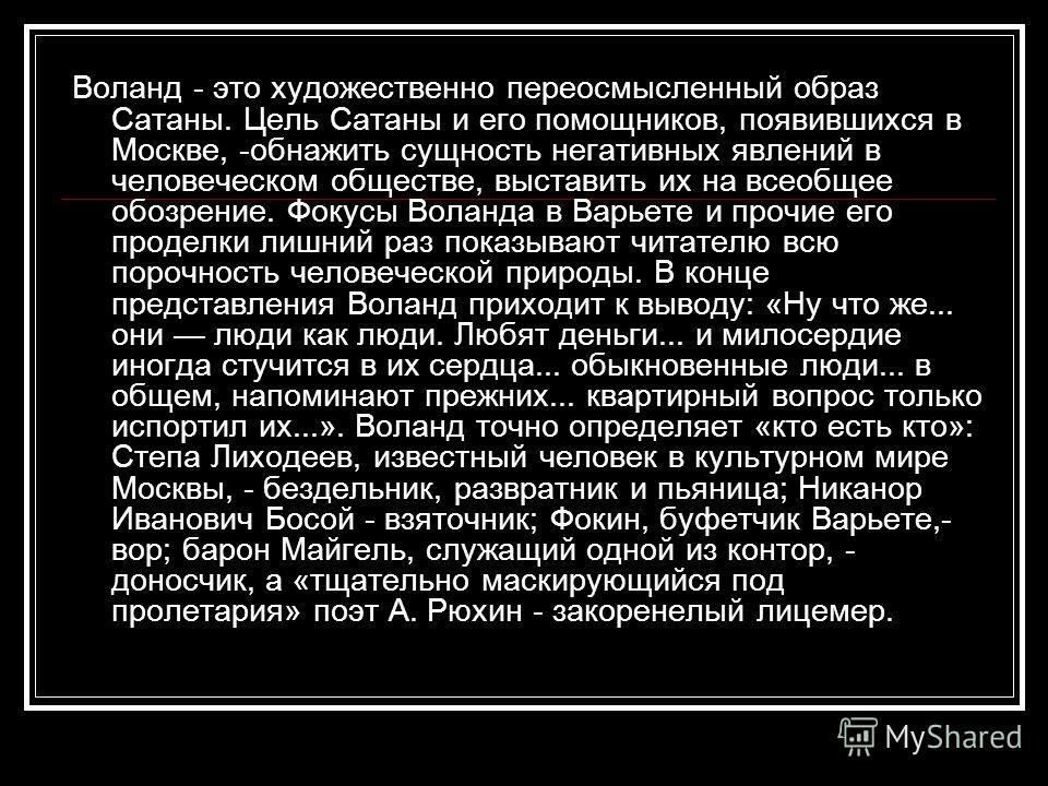Воланд - это художественно переосмысленный образ Сатаны. Цель Сатаны и его помощников, появившихся в Москве, -обнажить сущность негативных явлений в человеческом обществе, выставить их на всеобщее обозрение. Фокусы Воланда в Варьете и прочие его про