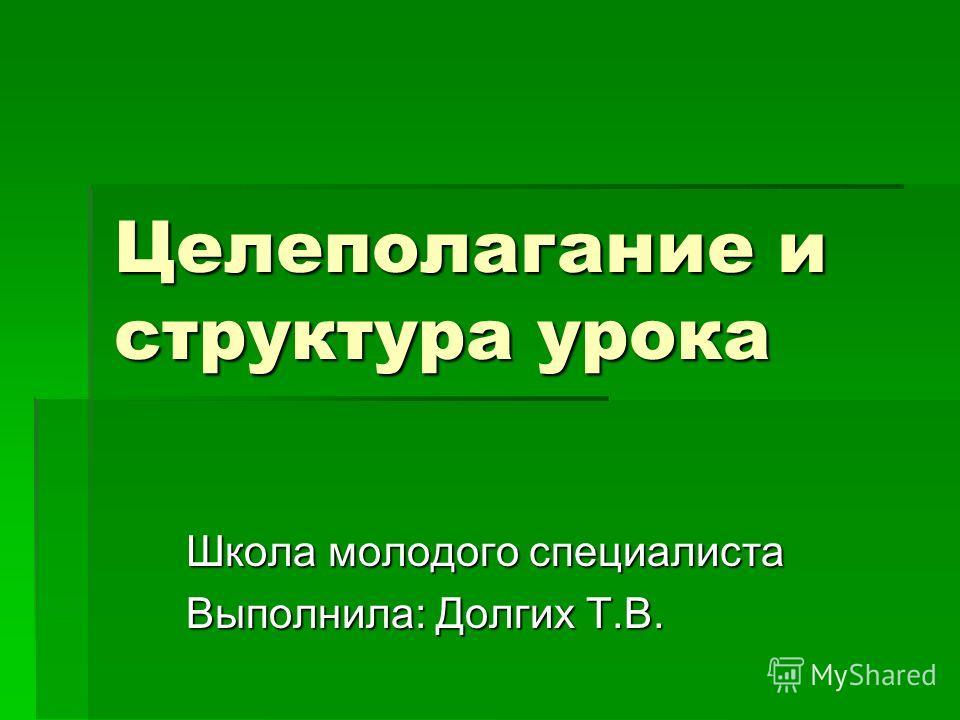 Целеполагание и структура урока Школа молодого специалиста Выполнила: Долгих Т.В.