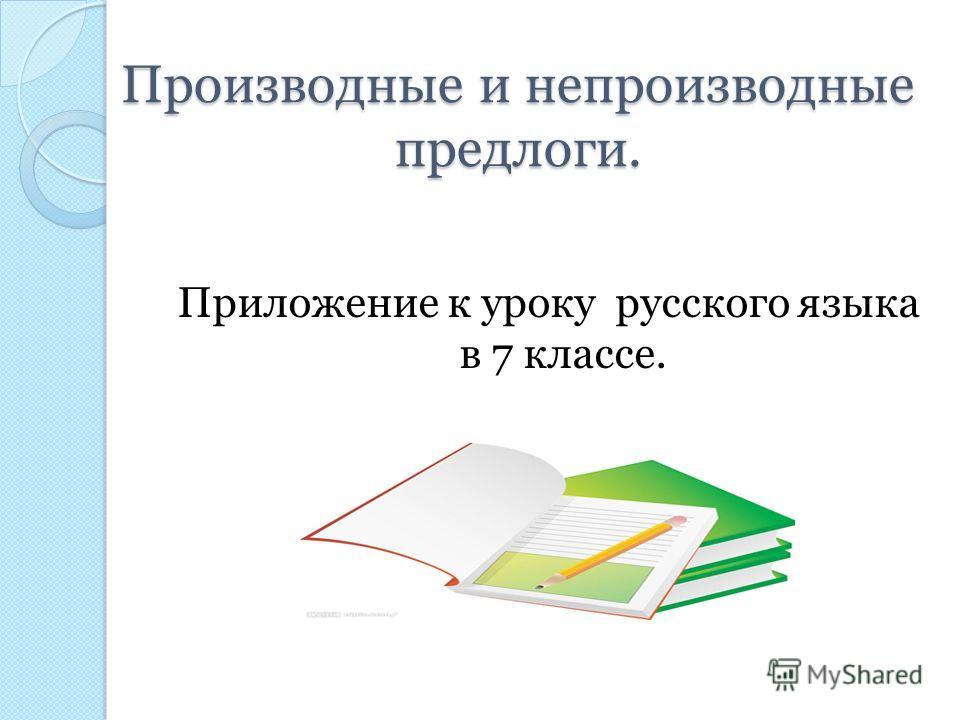 Производные и непроизводные предлоги. Производные и непроизводные предлоги. Приложение к уроку русского языка в 7 классе.
