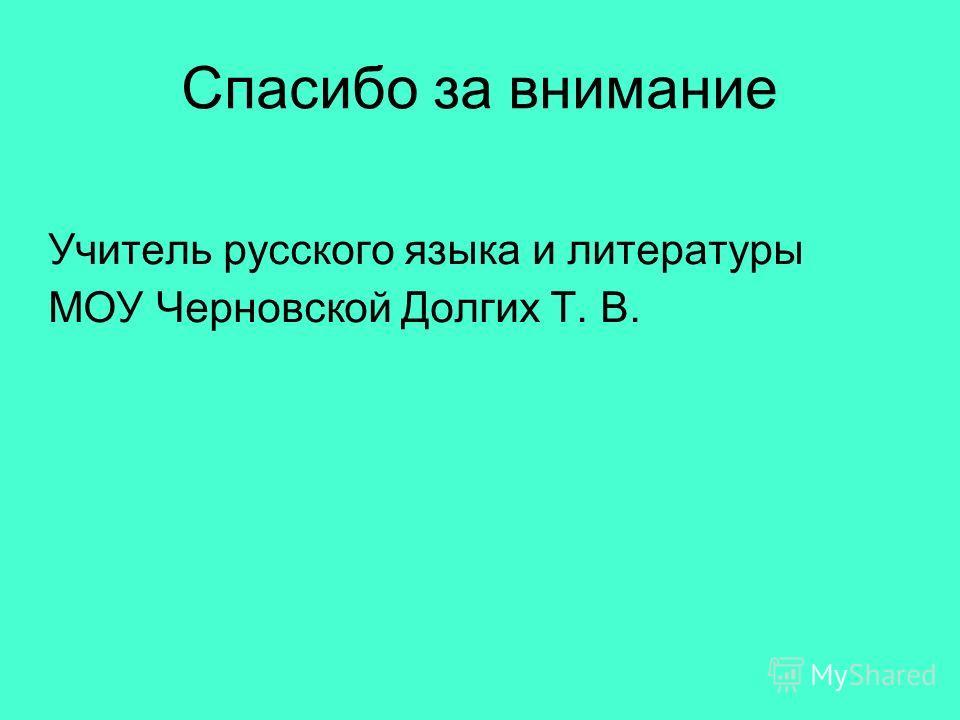 Спасибо за внимание Учитель русского языка и литературы МОУ Черновской Долгих Т. В.