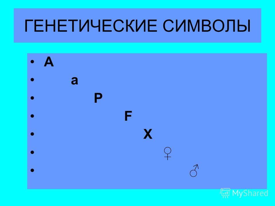 ГЕНЕТИЧЕСКИЕ СИМВОЛЫ A a P F X